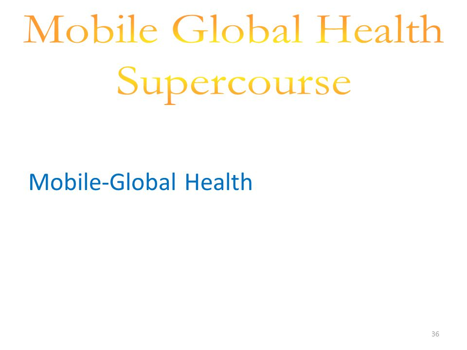 36 Mobile-Global Health = Reaching of Billions of people world wide to improve Global health and prevention using Mobile technology, and education