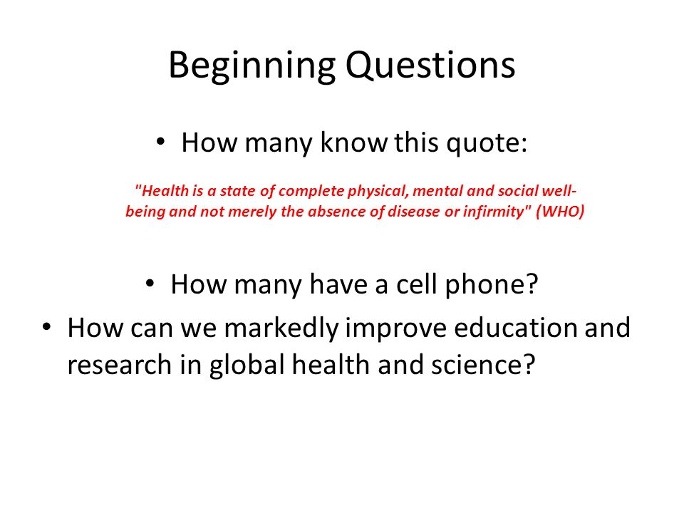 Beginning Questions How many know this quote: Health is a state of complete physical, mental and social well- being and not merely the absence of disease or infirmity (WHO) How many have a cell phone.