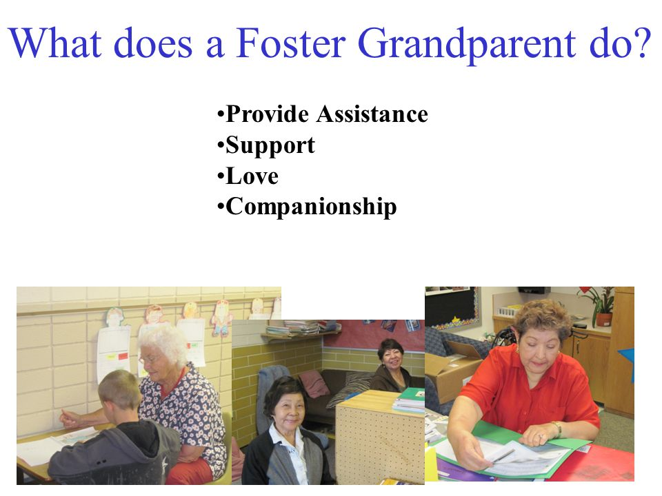 Foster Grandparents give children the much-needed attention that can change lives They are invaluable not only to those they serve, but also to the organizations where they serve. Foster Grandparents also profoundly enrich their own lives.