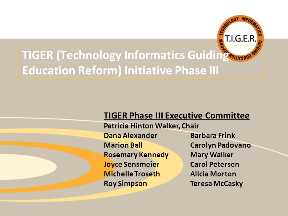 TIGER (Technology Informatics Guiding Education Reform) Initiative Phase III TIGER Phase III Executive Committee Patricia Hinton Walker, Chair Dana AlexanderBarbara Frink Marion BallCarolyn Padovano Rosemary KennedyMary Walker Joyce SensmeierCarol Petersen Michelle TrosethAlicia Morton Roy SimpsonTeresa McCasky