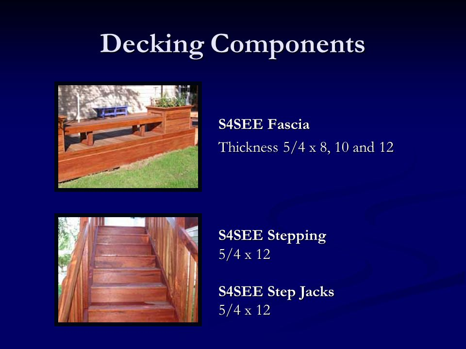 Decking Components S4SEE Fascia Thickness 5/4 x 8, 10 and 12 S4SEE Stepping 5/4 x 12 S4SEE Step Jacks 5/4 x 12