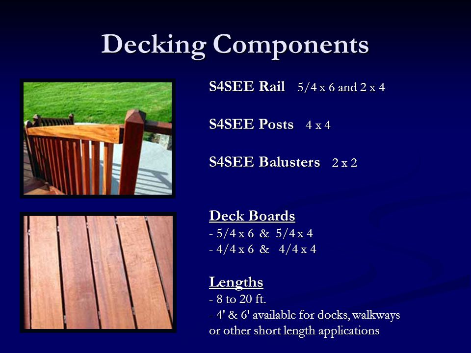 Decking Components S4SEE Rail 5/4 x 6 and 2 x 4 S4SEE Posts 4 x 4 S4SEE Balusters 2 x 2 Deck Boards - 5/4 x 6 & 5/4 x 4 - 4/4 x 6 & 4/4 x 4 Lengths -