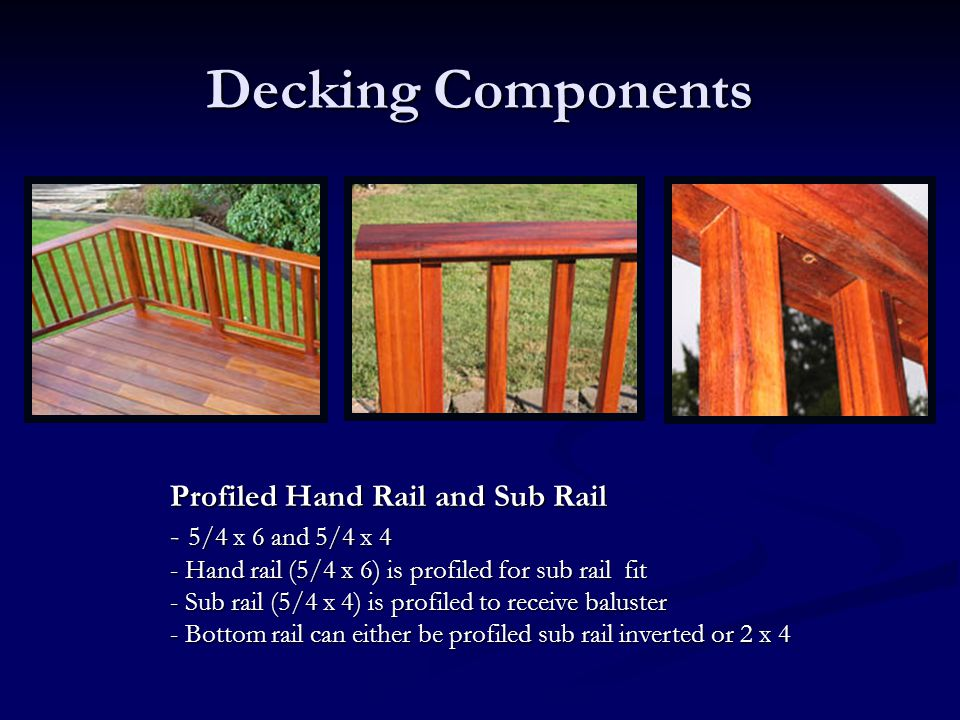Decking Components Profiled Hand Rail and Sub Rail - 5/4 x 6 and 5/4 x 4 - Hand rail (5/4 x 6) is profiled for sub rail fit - Sub rail (5/4 x 4) is pr