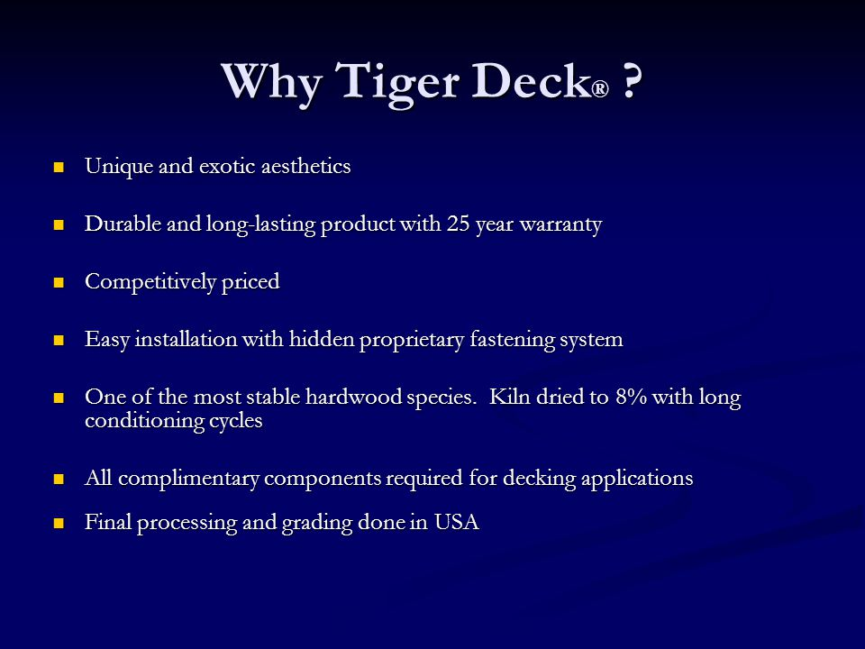 Why Tiger Deck ® ? Unique and exotic aesthetics Unique and exotic aesthetics Durable and long-lasting product with 25 year warranty Durable and long-l