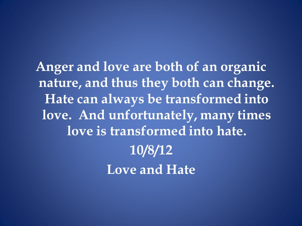 Anger and love are both of an organic nature, and thus they both can change. Hate can always be transformed into love. And unfortunately, many times l