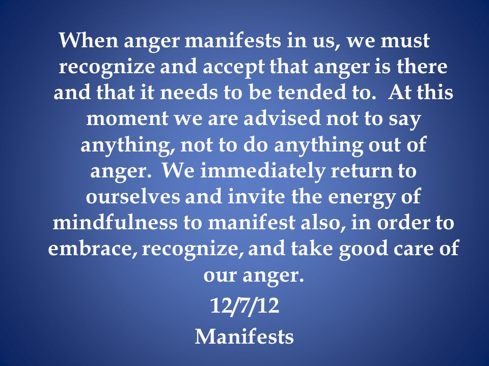 When anger manifests in us, we must recognize and accept that anger is there and that it needs to be tended to. At this moment we are advised not to s
