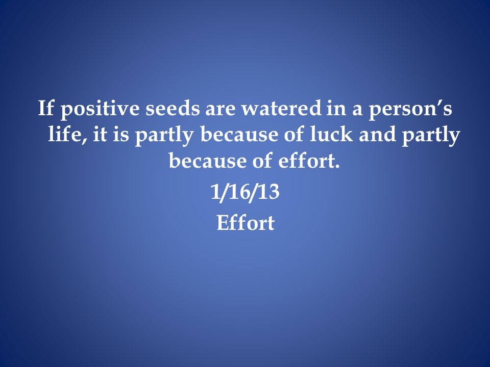 If positive seeds are watered in a person's life, it is partly because of luck and partly because of effort. 1/16/13 Effort