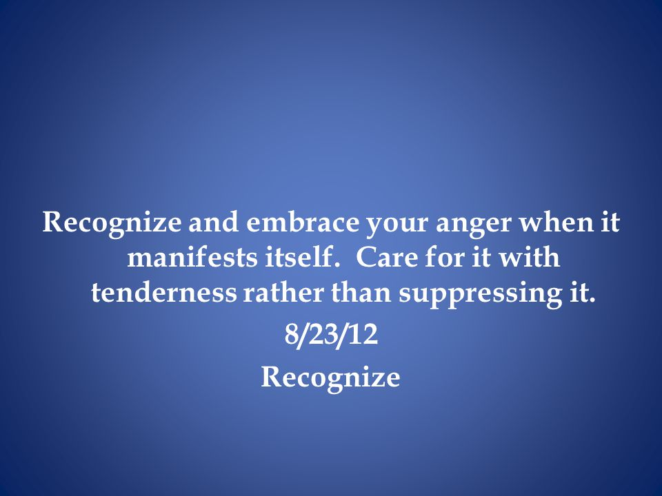 Recognize and embrace your anger when it manifests itself. Care for it with tenderness rather than suppressing it. 8/23/12 Recognize