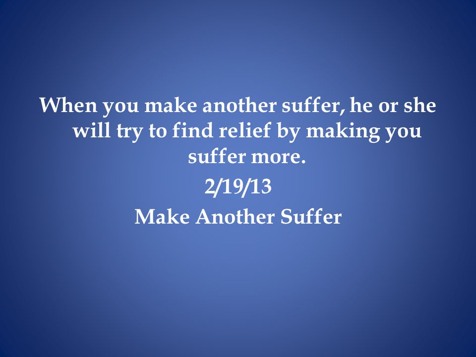When you make another suffer, he or she will try to find relief by making you suffer more. 2/19/13 Make Another Suffer