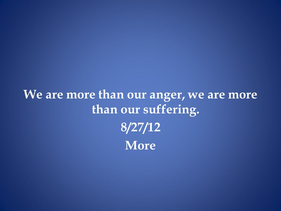 We are more than our anger, we are more than our suffering. 8/27/12 More