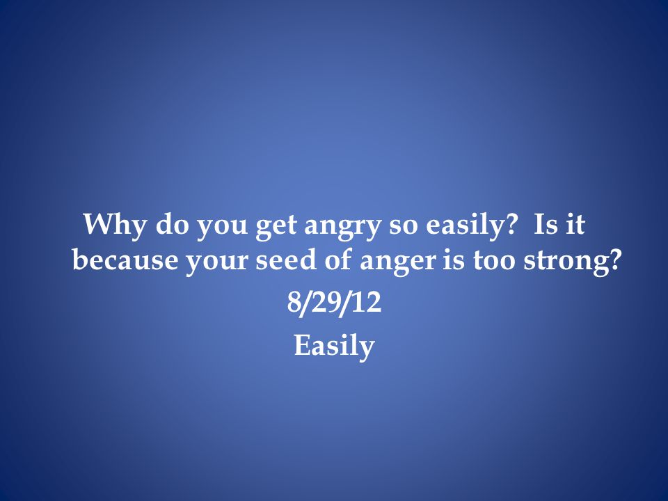 Why do you get angry so easily? Is it because your seed of anger is too strong? 8/29/12 Easily