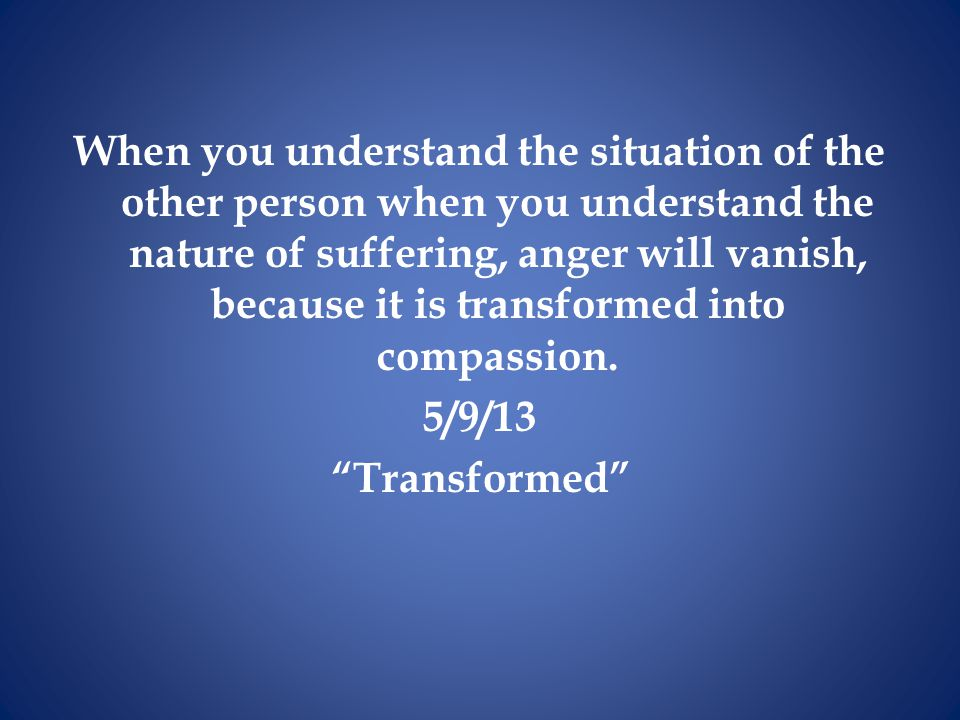 When you understand the situation of the other person when you understand the nature of suffering, anger will vanish, because it is transformed into c