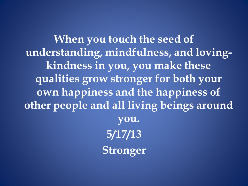 When you touch the seed of understanding, mindfulness, and loving- kindness in you, you make these qualities grow stronger for both your own happiness