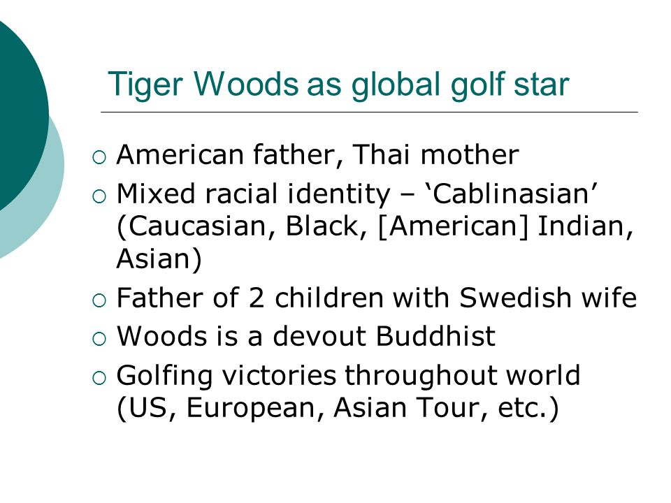 Tiger Woods as global golf star  American father, Thai mother  Mixed racial identity – 'Cablinasian' (Caucasian, Black, [American] Indian, Asian)  Father of 2 children with Swedish wife  Woods is a devout Buddhist  Golfing victories throughout world (US, European, Asian Tour, etc.)