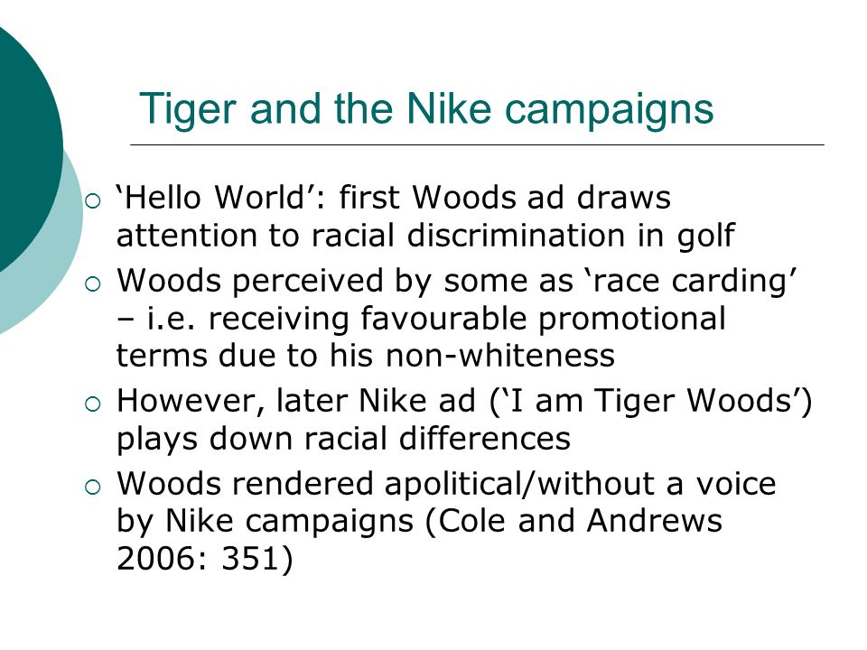 Tiger and the Nike campaigns  'Hello World': first Woods ad draws attention to racial discrimination in golf  Woods perceived by some as 'race carding' – i.e.