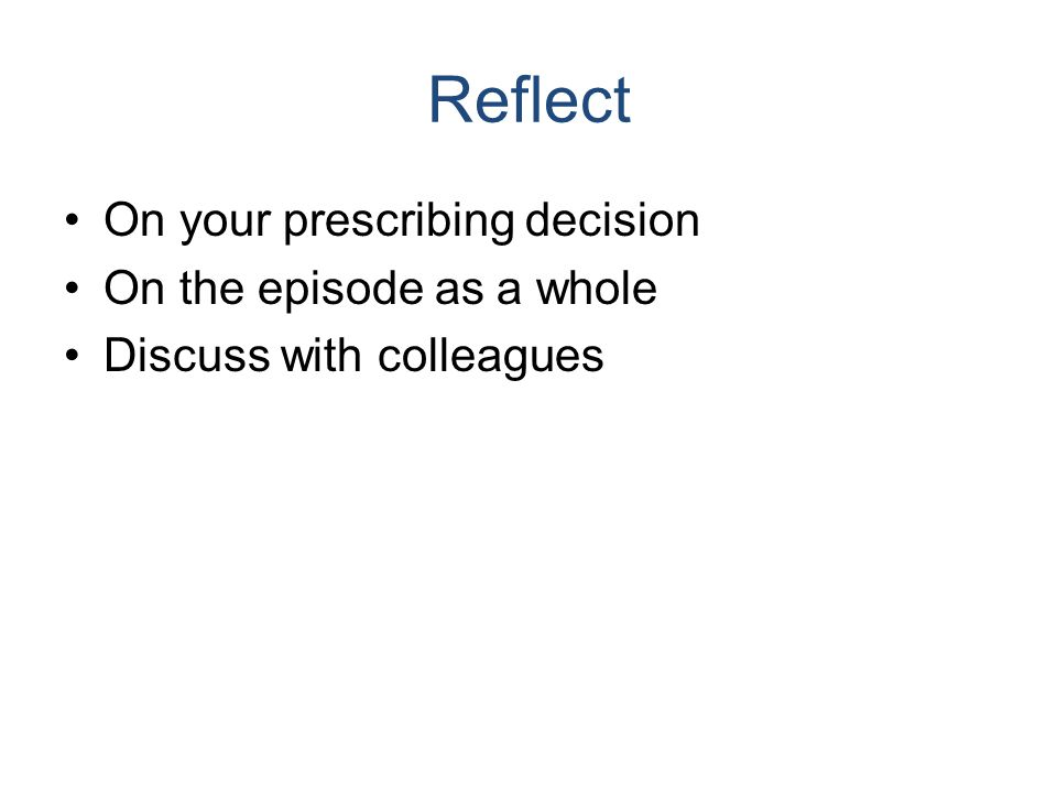 Reflect On your prescribing decision On the episode as a whole Discuss with colleagues