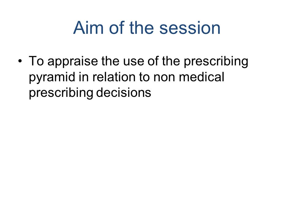 Aim of the session To appraise the use of the prescribing pyramid in relation to non medical prescribing decisions