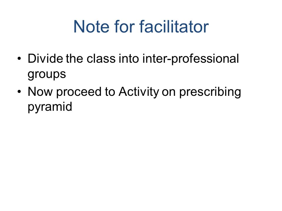 Note for facilitator Divide the class into inter-professional groups Now proceed to Activity on prescribing pyramid