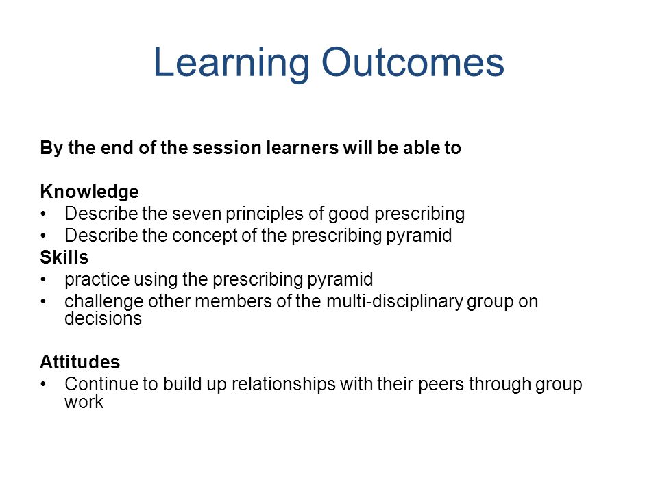Learning Outcomes By the end of the session learners will be able to Knowledge Describe the seven principles of good prescribing Describe the concept