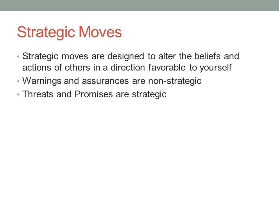 Strategic Moves Strategic moves are designed to alter the beliefs and actions of others in a direction favorable to yourself Warnings and assurances a