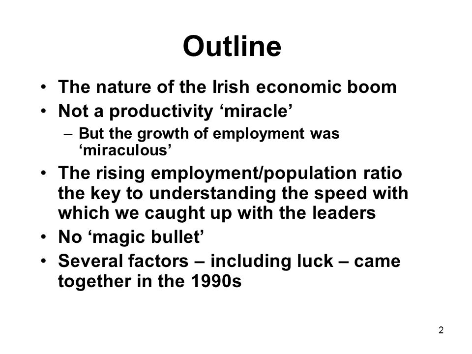 2 Outline The nature of the Irish economic boom Not a productivity 'miracle' –But the growth of employment was 'miraculous' The rising employment/population ratio the key to understanding the speed with which we caught up with the leaders No 'magic bullet' Several factors – including luck – came together in the 1990s