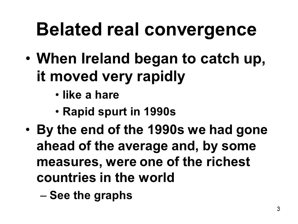 3 Belated real convergence When Ireland began to catch up, it moved very rapidly like a hare Rapid spurt in 1990s By the end of the 1990s we had gone ahead of the average and, by some measures, were one of the richest countries in the world –See the graphs