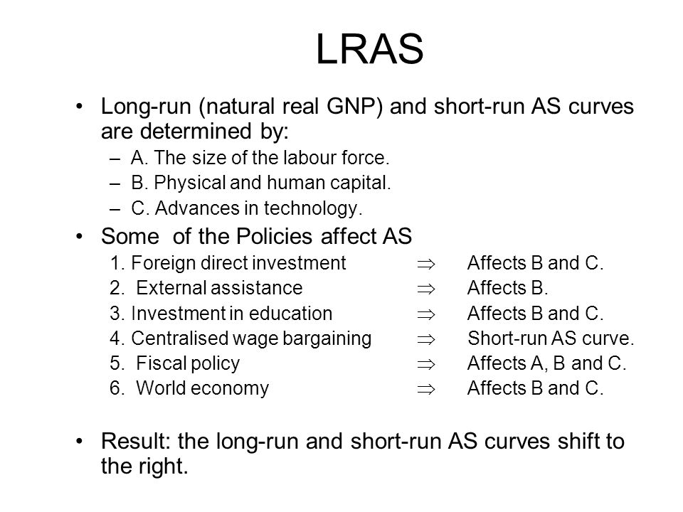 35 LRAS Long-run (natural real GNP) and short-run AS curves are determined by: –A.
