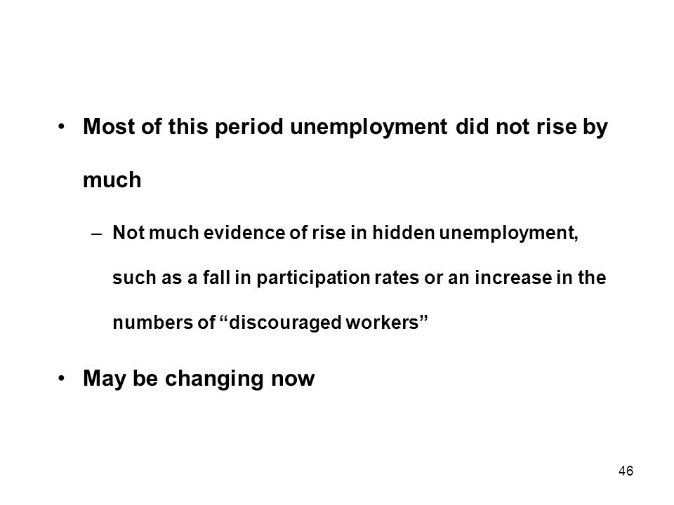 46 Most of this period unemployment did not rise by much –Not much evidence of rise in hidden unemployment, such as a fall in participation rates or an increase in the numbers of discouraged workers May be changing now