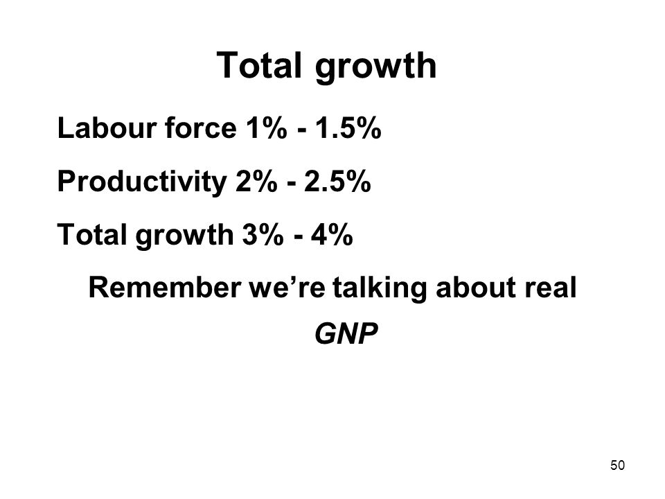 50 Total growth Labour force 1% - 1.5% Productivity 2% - 2.5% Total growth 3% - 4% Remember we're talking about real GNP