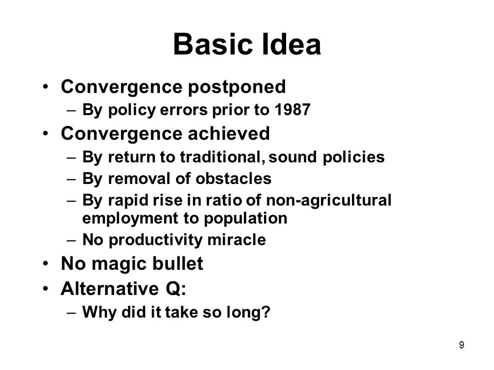 9 Basic Idea Convergence postponed –By policy errors prior to 1987 Convergence achieved –By return to traditional, sound policies –By removal of obstacles –By rapid rise in ratio of non-agricultural employment to population –No productivity miracle No magic bullet Alternative Q: –Why did it take so long