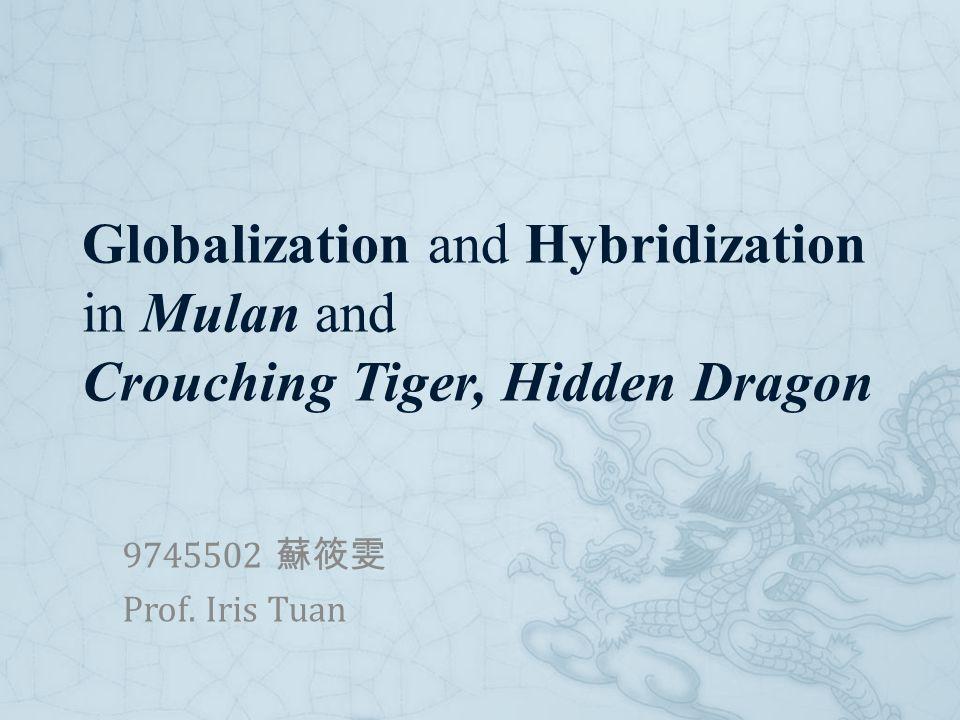 Globalization and Hybridization in Mulan and Crouching Tiger, Hidden Dragon 9745502 蘇筱雯 Prof. Iris Tuan