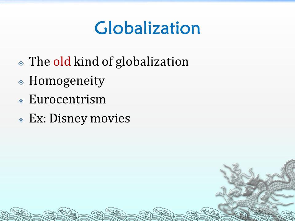 Globalization  The old kind of globalization  Homogeneity  Eurocentrism  Ex: Disney movies