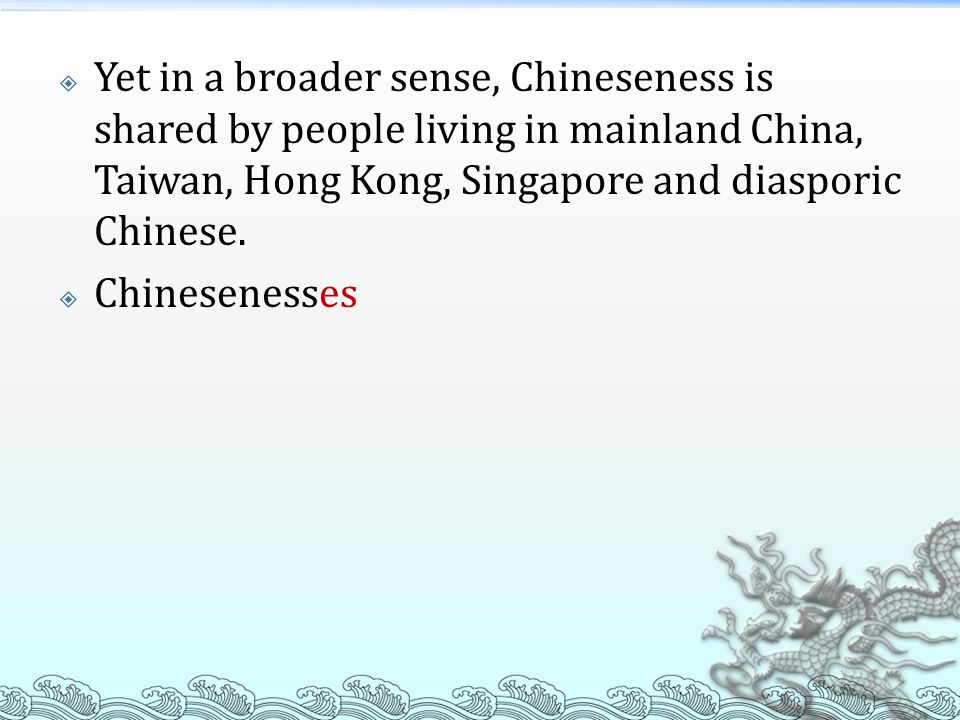  Yet in a broader sense, Chineseness is shared by people living in mainland China, Taiwan, Hong Kong, Singapore and diasporic Chinese.  Chinesenesse