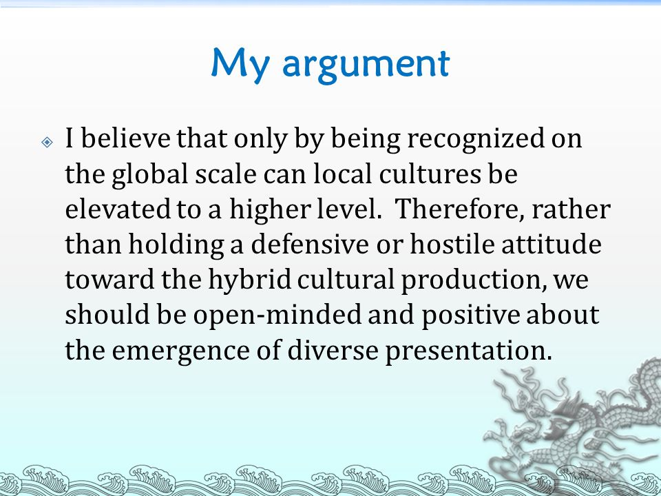 My argument  I believe that only by being recognized on the global scale can local cultures be elevated to a higher level. Therefore, rather than hol