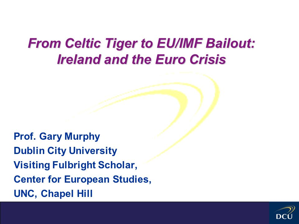 From Celtic Tiger to EU/IMF Bailout: Ireland and the Euro Crisis Prof. Gary Murphy Dublin City University Visiting Fulbright Scholar, Center for Europ