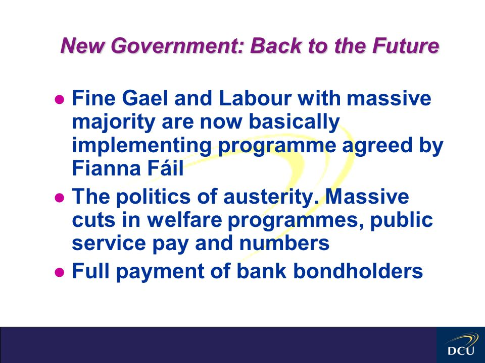 New Government: Back to the Future l Fine Gael and Labour with massive majority are now basically implementing programme agreed by Fianna Fáil l The politics of austerity.