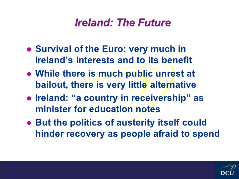 Ireland: The Future l Survival of the Euro: very much in Ireland's interests and to its benefit l While there is much public unrest at bailout, there is very little alternative l Ireland: a country in receivership as minister for education notes l But the politics of austerity itself could hinder recovery as people afraid to spend