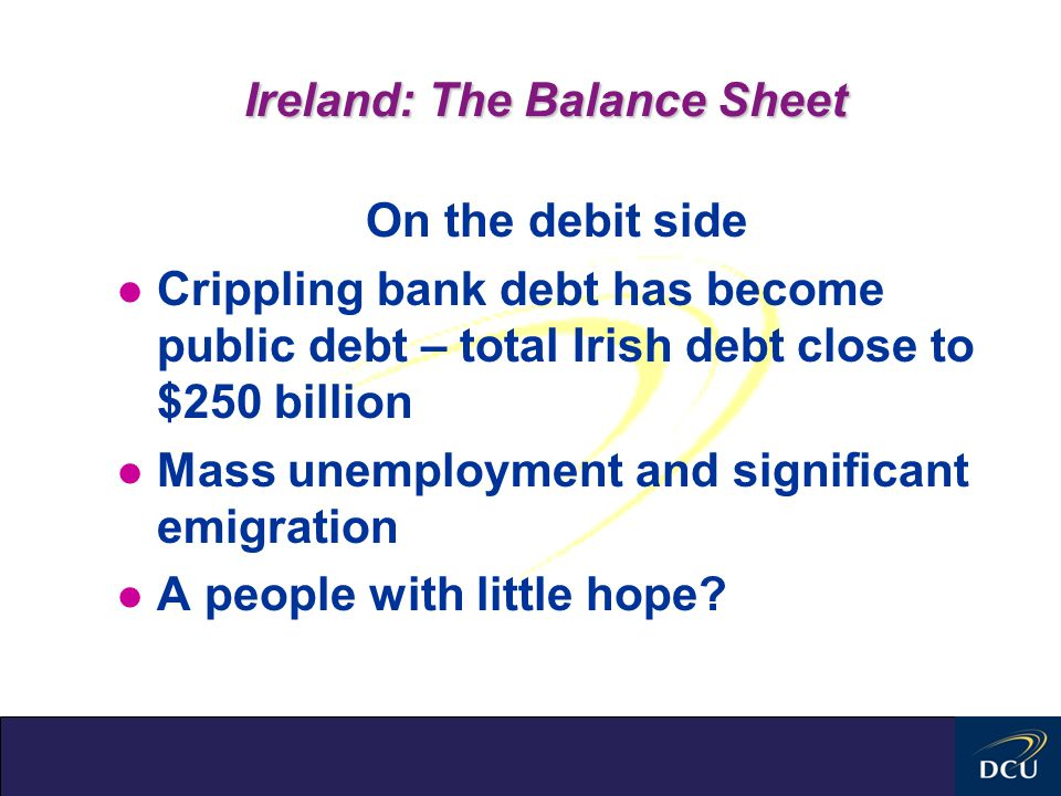 Ireland: The Balance Sheet On the debit side l Crippling bank debt has become public debt – total Irish debt close to $250 billion l Mass unemployment and significant emigration l A people with little hope?