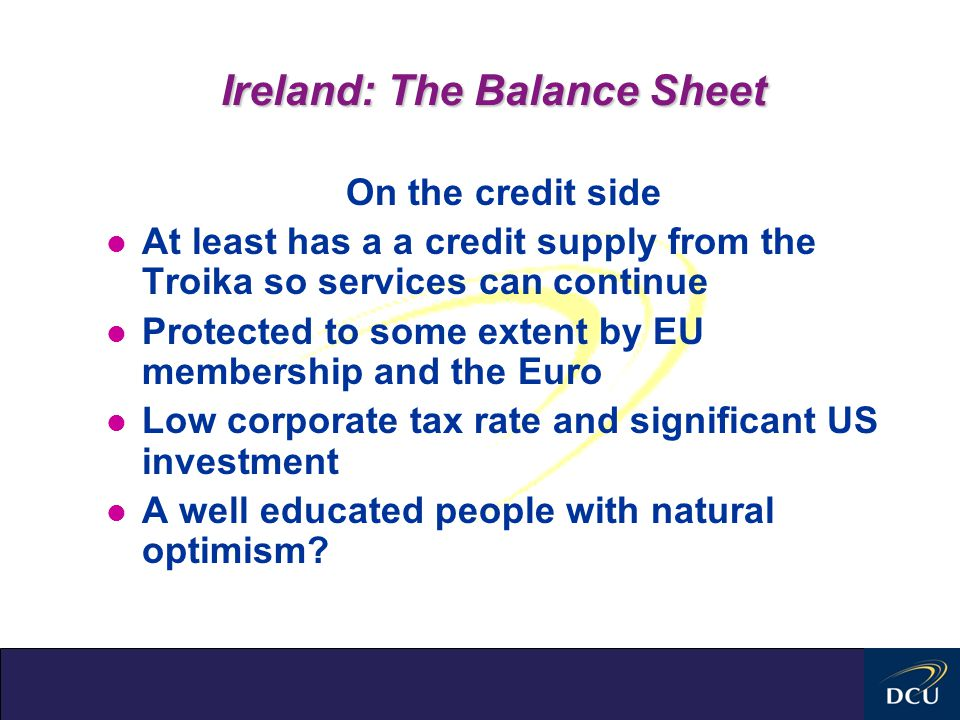 Ireland: The Balance Sheet On the credit side l At least has a a credit supply from the Troika so services can continue l Protected to some extent by EU membership and the Euro l Low corporate tax rate and significant US investment l A well educated people with natural optimism?