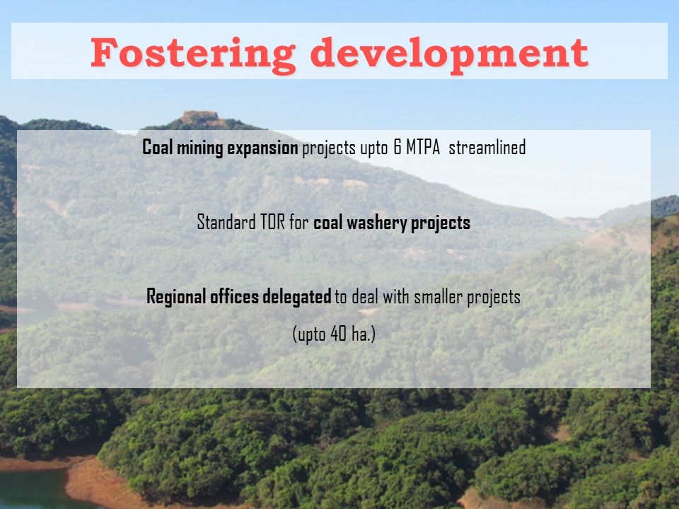 Fostering development Coal mining expansion projects upto 6 MTPA streamlined Standard TOR for coal washery projects Regional offices delegated to deal with smaller projects (upto 40 ha.)