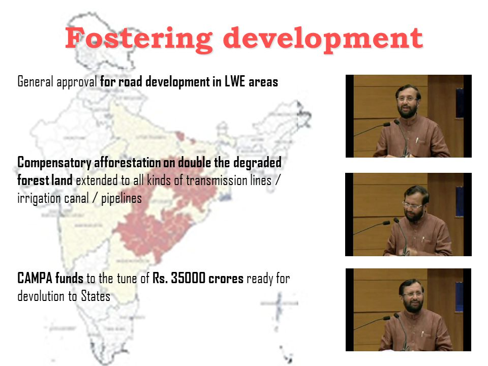 Fostering development General approval for road development in LWE areas Compensatory afforestation on double the degraded forest land extended to all kinds of transmission lines / irrigation canal / pipelines CAMPA funds to the tune of Rs.