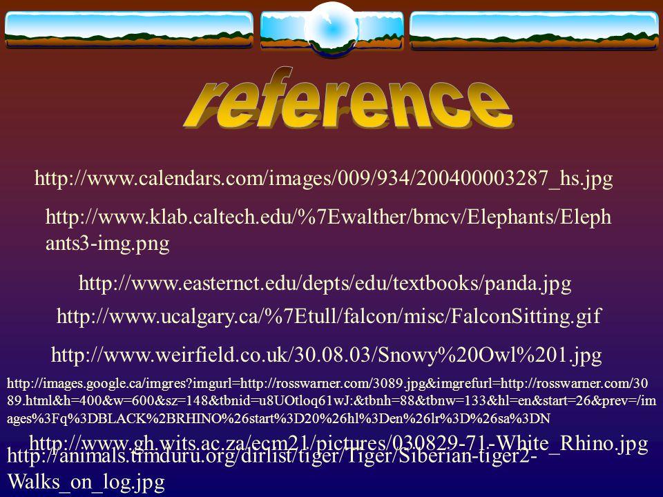 http://www.calendars.com/images/009/934/200400003287_hs.jpg http://www.klab.caltech.edu/%7Ewalther/bmcv/Elephants/Eleph ants3-img.png http://www.easternct.edu/depts/edu/textbooks/panda.jpg http://www.ucalgary.ca/%7Etull/falcon/misc/FalconSitting.gif http://www.weirfield.co.uk/30.08.03/Snowy%20Owl%201.jpg http://images.google.ca/imgres?imgurl=http://rosswarner.com/3089.jpg&imgrefurl=http://rosswarner.com/30 89.html&h=400&w=600&sz=148&tbnid=u8UOtloq61wJ:&tbnh=88&tbnw=133&hl=en&start=26&prev=/im ages%3Fq%3DBLACK%2BRHINO%26start%3D20%26hl%3Den%26lr%3D%26sa%3DN http://www.gh.wits.ac.za/ecm21/pictures/030829-71-White_Rhino.jpg http://animals.timduru.org/dirlist/tiger/Tiger/Siberian-tiger2- Walks_on_log.jpg