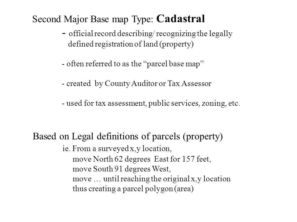 Second Major Base map Type: Cadastral - official record describing/ recognizing the legally defined registration of land (property) - often referred to as the parcel base map - created by County Auditor or Tax Assessor - used for tax assessment, public services, zoning, etc.