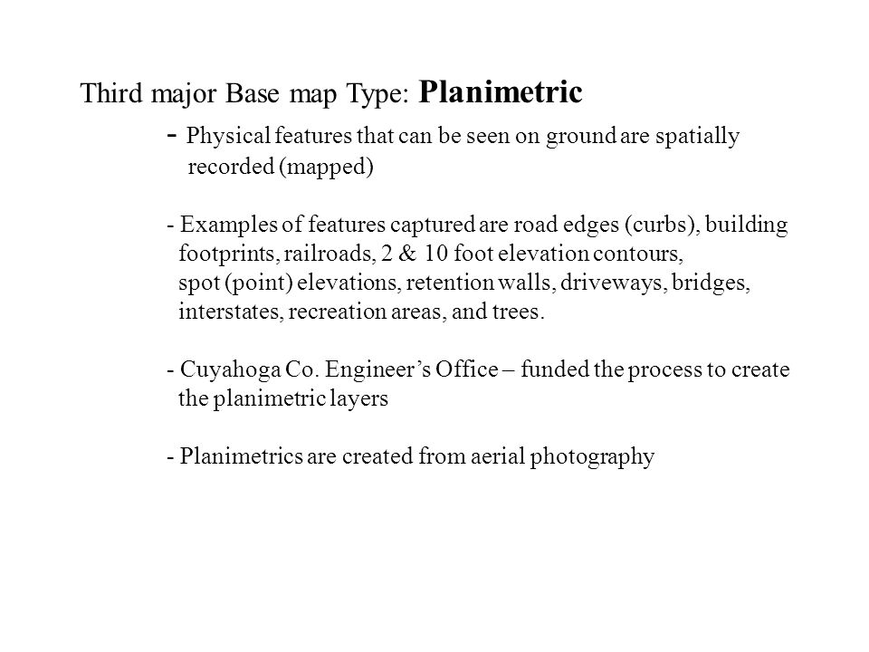 Third major Base map Type: Planimetric - Physical features that can be seen on ground are spatially recorded (mapped) - Examples of features captured are road edges (curbs), building footprints, railroads, 2 & 10 foot elevation contours, spot (point) elevations, retention walls, driveways, bridges, interstates, recreation areas, and trees.