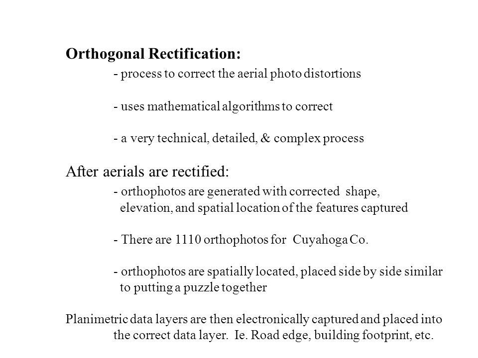 Orthogonal Rectification: - process to correct the aerial photo distortions - uses mathematical algorithms to correct - a very technical, detailed, & complex process After aerials are rectified: - orthophotos are generated with corrected shape, elevation, and spatial location of the features captured - There are 1110 orthophotos for Cuyahoga Co.