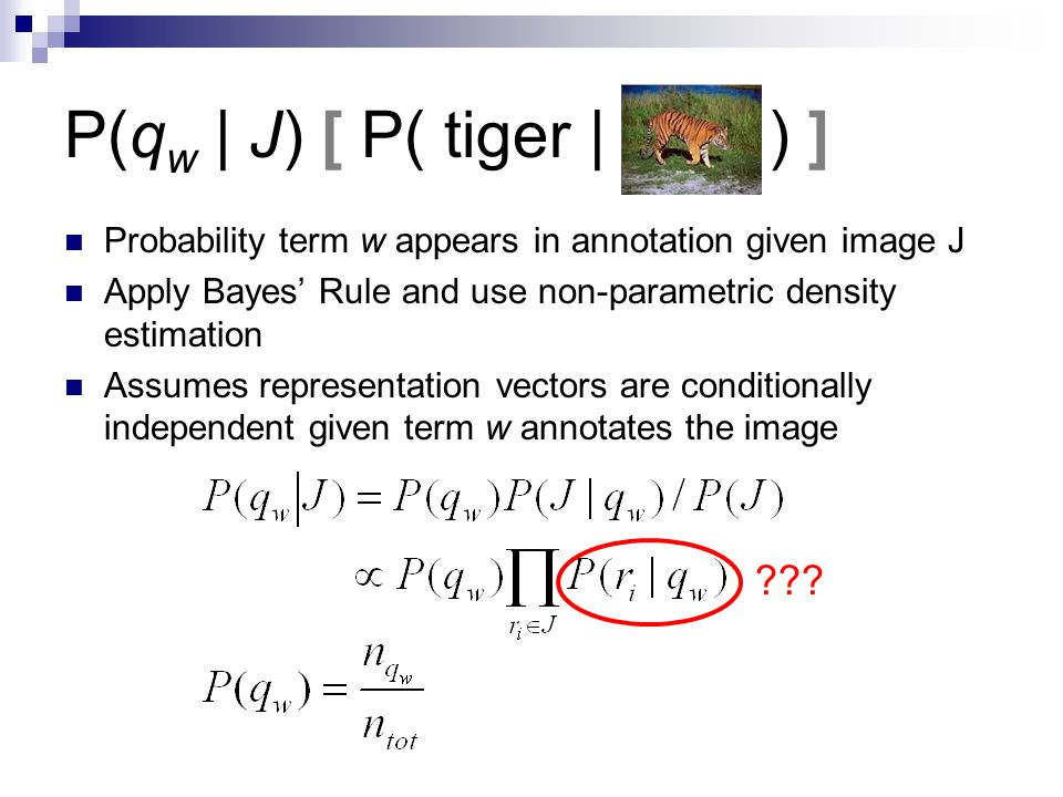 P(q w | J) [ P( tiger | ) ] Probability term w appears in annotation given image J Apply Bayes' Rule and use non-parametric density estimation Assumes representation vectors are conditionally independent given term w annotates the image