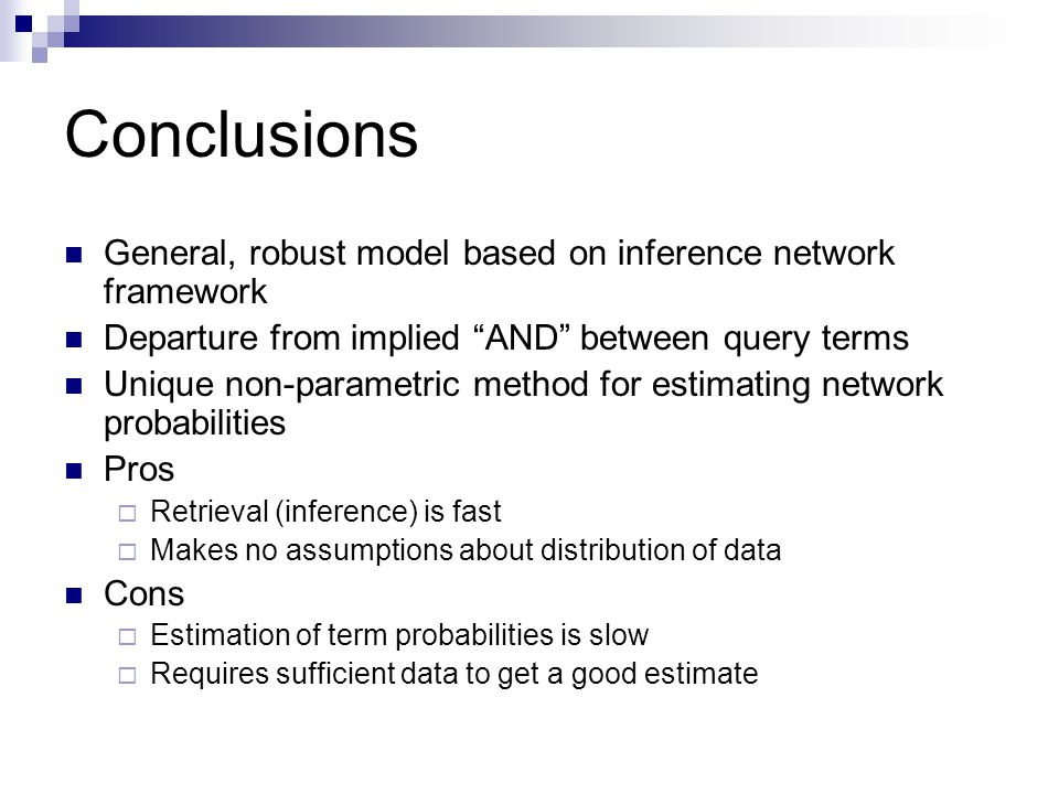 Conclusions General, robust model based on inference network framework Departure from implied AND between query terms Unique non-parametric method for estimating network probabilities Pros  Retrieval (inference) is fast  Makes no assumptions about distribution of data Cons  Estimation of term probabilities is slow  Requires sufficient data to get a good estimate