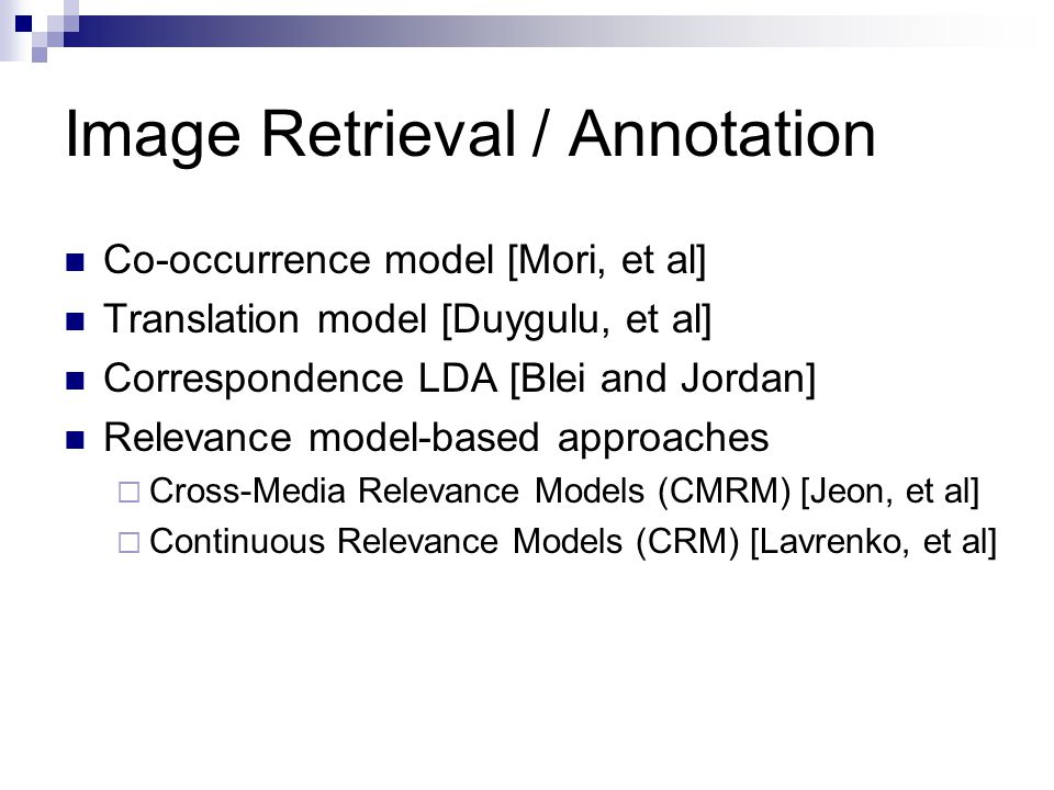 Image Retrieval / Annotation Co-occurrence model [Mori, et al] Translation model [Duygulu, et al] Correspondence LDA [Blei and Jordan] Relevance model-based approaches  Cross-Media Relevance Models (CMRM) [Jeon, et al]  Continuous Relevance Models (CRM) [Lavrenko, et al]