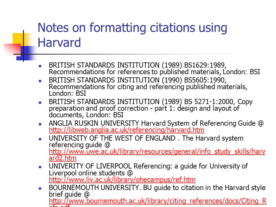 Notes on formatting citations using Harvard BRITISH STANDARDS INSTITUTION (1989) BS1629:1989, Recommendations for references to published materials, London: BSI BRITISH STANDARDS INSTITUTION (1990) BS5605:1990, Recommendations for citing and referencing published materials, London: BSI BRITISH STANDARDS INSTITUTION (1989) BS 5271-1:2000, Copy preparation and proof correction - part 1: design and layout of documents, London: BSI ANGLIA RUSKIN UNIVERSITY Harvard System of Referencing Guide @ http://libweb.anglia.ac.uk/referencing/harvard.htm http://libweb.anglia.ac.uk/referencing/harvard.htm UNIVERSITY OF THE WEST OF ENGLAND.