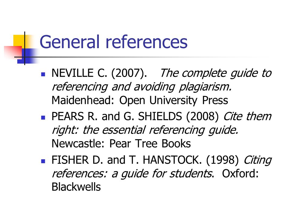 General references NEVILLE C. (2007). The complete guide to referencing and avoiding plagiarism.